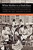 White mother to a dark race : settler colonialism, maternalism, and the removal of indigenous children in the American West and Australia, 1880-1940 / Margaret D. Jacobs