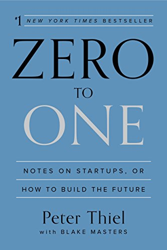 Zero to One: Notes on Startups, or How to Build the Future, by Thiel, P.