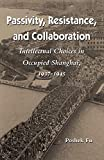 Passivity, resistance, and collaboration : intellectual choices in occupied Shanghai, 1937-1945 / Poshek Fu