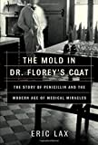 The mold in Dr. Florey's coat : the story of the penicillin miracle / Eric Lax