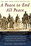 A Peace to End All Peace: The Fall of the Ottoman Empire and the Creation of the Modern Middle East - by David Fromkin