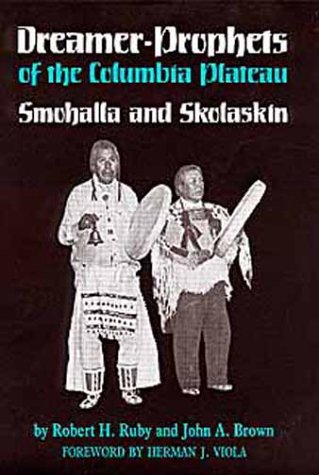 Dreamer-Prophets of the Columbia Plateau: Smohalla and Skolaskin (Civilization of the American Indian), Ruby, Robert H.; Brown, John Arthur