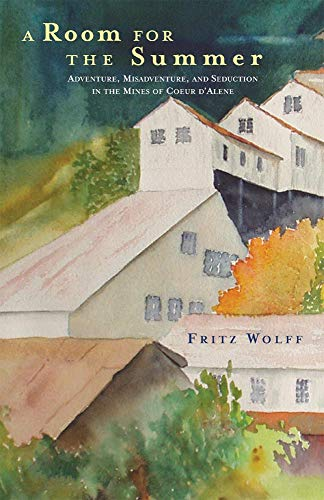 A Room for the Summer: Adventure, Misadventure, and Seduction in the Mines of the Coeur D?Alene, Wolff, Fritz