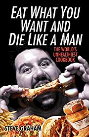 Eat What You Want And Die Like A Man: The…