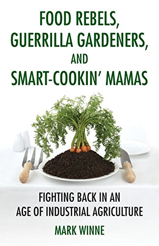 Food Rebels, Guerrilla Gardeners, and Smart-Cookin' Mamas: Fighting Back in an Age of Industrial Agriculture, Winne, Mark