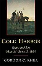 Cold Harbor: Grant and Lee, May 26-June 3,…