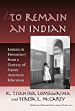 """""""To remain an Indian"""" : lessons in democracy from a century of Native American education / K. Tsianina Lomawaima, Teresa L. McCarty"""