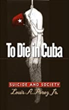 To Die in Cuba: Suicide and Society by Louis…