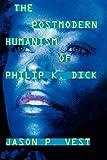 The postmodern humanism of Philip K. Dick / Jason P. Vest