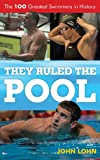 They ruled the pool : the 100 greatest swimmers in history / John Lohn