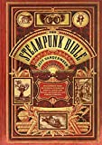 The Steampunk Bible: An Illustrated Guide to the World of Imaginary Airships, Corsets and Goggles, Mad Scientists, and Strange Literature, Jeff VanderMeer; S. J. Chambers