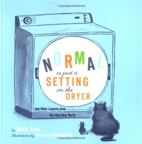 Normal Is Just a Setting On the Dryer: And Other Lessons from the Real, Real World, Adair Lara; Roxanna Bikadoroff (illustrator)