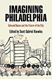 Imagining Philadelphia : Edmund Bacon and the future of the city / edited by Scott Gabriel Knowles