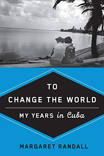 To Change the World: My Years in Cuba, Randall, Margaret