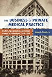 The business of private medical practice : doctors, specialization, and urban change in Philadelphia, 1900-1940 / James A. Schafer Jr