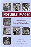Indelible images : women of local television / edited by Mary E. Beadle, Michael D. Murray