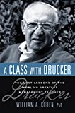 A class with Drucker : the lost lessons of the world's greatest management teacher / by William A. Cohen