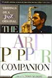 The Art Pepper companion : writings on a jazz original / edited by Todd Selbert