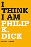 I think I am : Philip K. Dick / Laurence A. Rickels