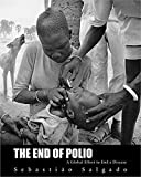 The end of polio : a global effort to end a disease / photographs by Sebastião Salgado ; foreword by Kofi A. Annan