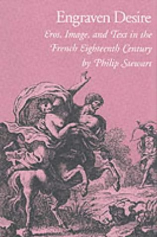 Engraven Desire: Eros, Image, and Text in the French Eighteenth Century, Stewart, Philip