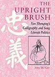 The Upright Brush: Yan Zhenqing's Calligraphy and Song Literati Politics