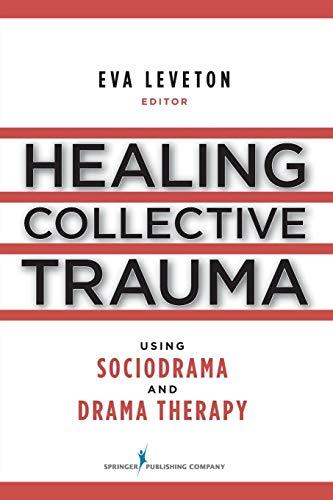 Healing Collective Trauma Using Sociodrama and Drama Therapy, Leveton MS  MFC, Eva