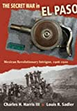 The secret war in El Paso : Mexican revolutionary intrigue, 1906-1920 / Charles H. Harris III, Louis R. Sadler