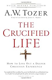 The Crucified Life: How To Live Out A Deeper…