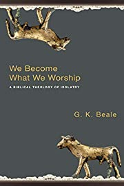 We Become What We Worship: A Biblical…