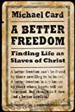 A better freedom : finding life as slaves of Christ / Michael Card