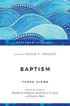 Baptism: Three Views by David F. Wright