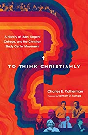 To Think Christianly: A History of L'Abri,…