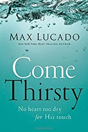 Come Thirsty: No Heart Too Dry for His Touch…