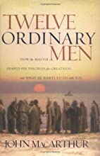 Twelve Ordinary Men by John MacArthur