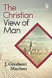 The Christian view of man / J. Gresham Machen