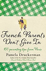 French Parents Don't Give In: 100 parenting…