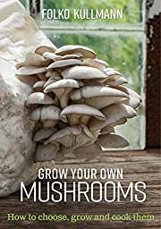 Grow Your Own Mushrooms: How to choose, grow…