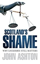 Scotland's Shame : Why Lockerbie Matters by…