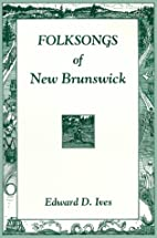 Folksongs of New Brunswick by Edward D. Ives