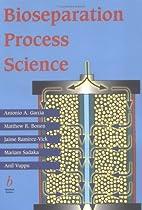 Bioseparation Process Science by Antonio A.…