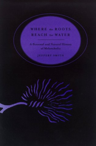 Where the Roots Reach for Water : A Personal & Natural History of Melancholia, Smith, Jeffery