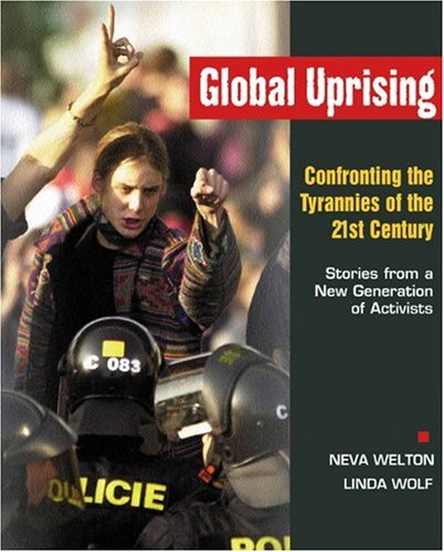Global Uprising : Confronting the Tyrannies of the 21st Century : Stories from a New Generation of Activists, Welton, Neva; Wolf, Linda