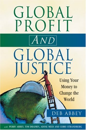 Global Profit AND Global Justice: Using Your Money to Change the World (Conscientious Commerce), Abbey, Deb