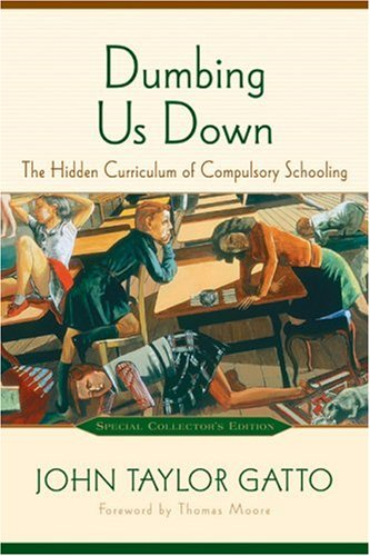 Dumbing Us Down: The Hidden Curriculum of Compulsory Schooling by John Gatto