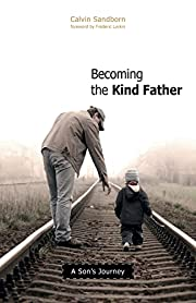 Becoming the Kind Father : A Son's Journey…