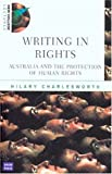 Writing in rights : Australia and the protection of human rights / Hilary Charlesworth