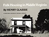 Folk housing in middle Virginia : a structural analysis of historic artifacts / by Henry Glassie ; photos. and drawings by the author