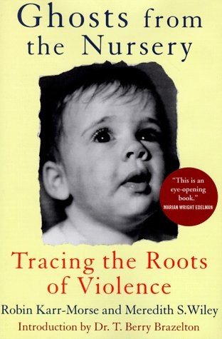 Ghosts from the Nursery: Tracing the Roots of Violence by Robin Karr-Morse, Meredith S. Wiley