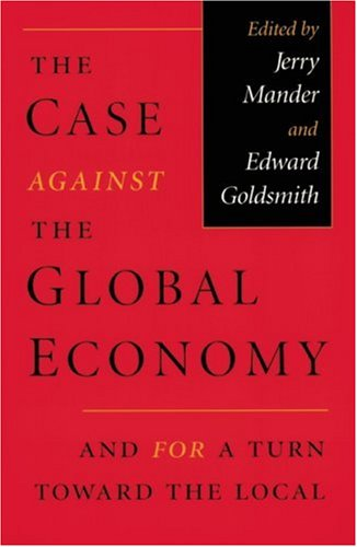 The Case Against the Global Economy: And for a Turn toward the Local, Jerry Mander; Edward Goldsmith